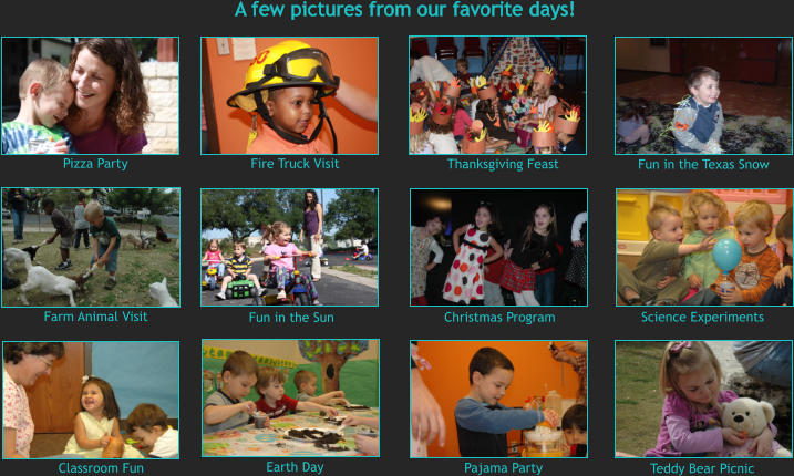 Pizza Party Thanksgiving Feast Christmas Program Fun in the Texas Snow Fire Truck Visit Science Experiments Farm Animal Visit Fun in the Sun A few pictures from our favorite days! Pajama Party Teddy Bear Picnic Classroom Fun Earth Day
